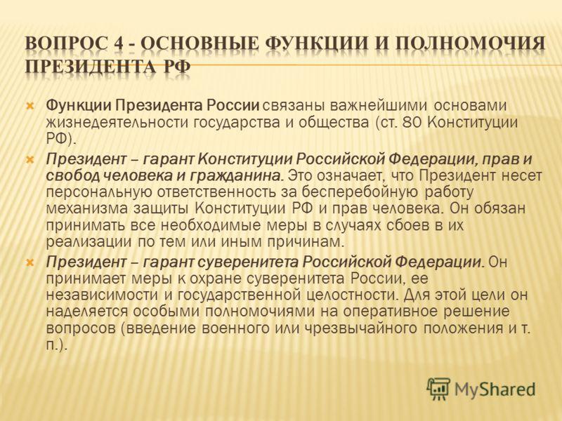 Функции Президента России связаны важнейшими основами жизнедеятельности государства и общества (ст. 80 Конституции РФ). Президент – гарант Конституции Российской Федерации, прав и свобод человека и гражданина. Это означает, что Президент несет персон