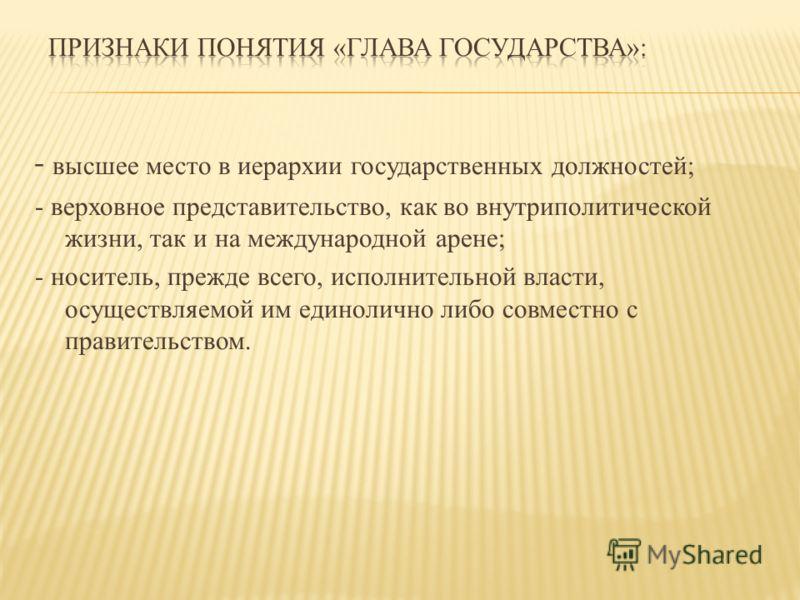 - высшее место в иерархии государственных должностей; - верховное представительство, как во внутриполитической жизни, так и на международной арене; - носитель, прежде всего, исполнительной власти, осуществляемой им единолично либо совместно с правите