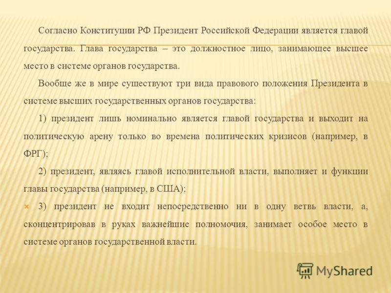 Согласно Конституции РФ Президент Российской Федерации является главой государства. Глава государства – это должностное лицо, занимающее высшее место в системе органов государства. Вообще же в мире существуют три вида правового положения Президента в
