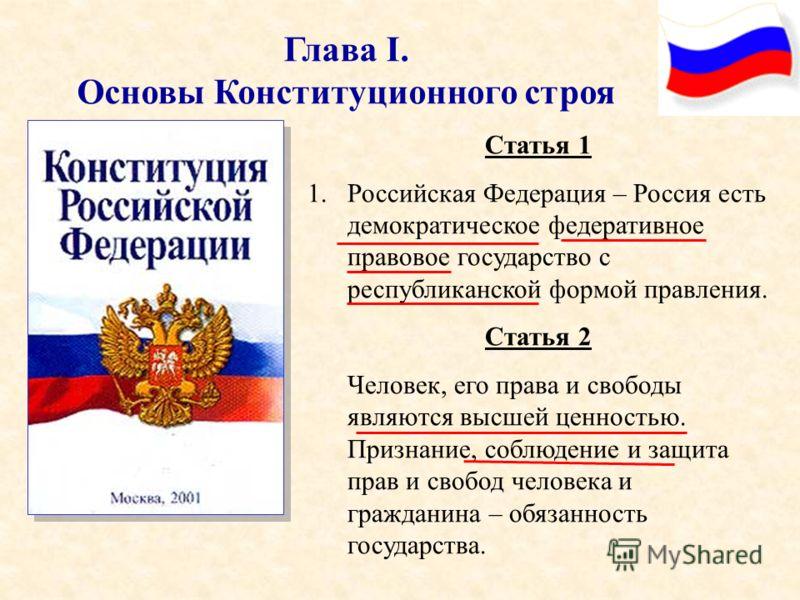 Глава I. Основы Конституционного строя Статья 1 1.Российская Федерация – Россия есть демократическое федеративное правовое государство с республиканской формой правления. Статья 2 Человек, его права и свободы являются высшей ценностью. Признание, соб