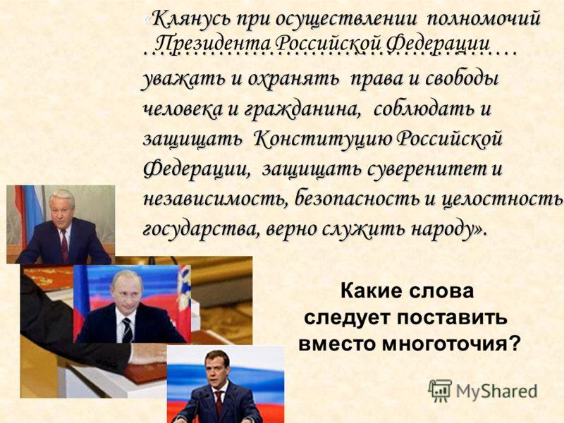 «Клянусь при осуществлении полномочий ……………………………………… уважать и охранять права и свободы человека и гражданина, соблюдать и защищать Конституцию Российской Федерации, защищать суверенитет и независимость, безопасность и целостность государства, верно