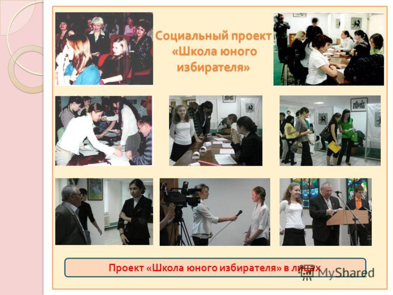 Социальный проект « Школа юного избирателя » Проект « Школа юного избирателя » в лицах
