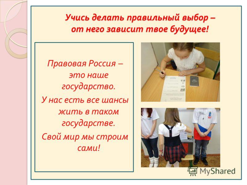 Учись делать правильный выбор – от него зависит твое будущее ! Правовая Россия – это наше государство. У нас есть все шансы жить в таком государстве. Свой мир мы строим сами!