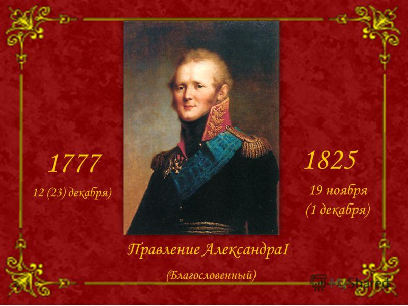 Правление АлександраI 1777 1825 12 (23) декабря) 19 ноября (1 декабря) (Благословенный)