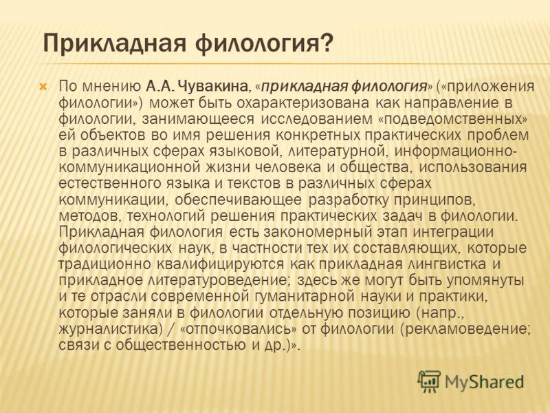 Прикладная филология? По мнению А.А. Чувакина, «прикладная филология» («приложения филологии») может быть охарактеризована как направление в филологии, занимающееся исследованием «подведомственных» ей объектов во имя решения конкретных практических п