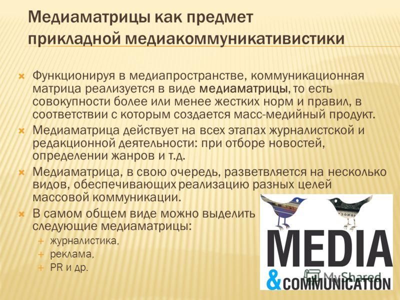 Медиаматрицы как предмет прикладной медиакоммуникативистики Функционируя в медиапространстве, коммуникационная матрица реализуется в виде медиаматрицы, то есть совокупности более или менее жестких норм и правил, в соответствии с которым создается мас