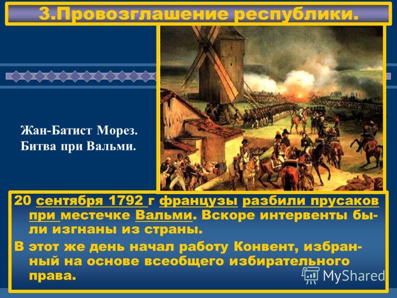 ЖДЕМ ВАС! 3.Провозглашение республики. 20 сентября 1792 г французы разбили прусаков при местечке Вальми. Вскоре интервенты бы- ли изгнаны из страны. В этот же день начал работу Конвент, избран- ный на основе всеобщего избирательного права. Жан-Батист