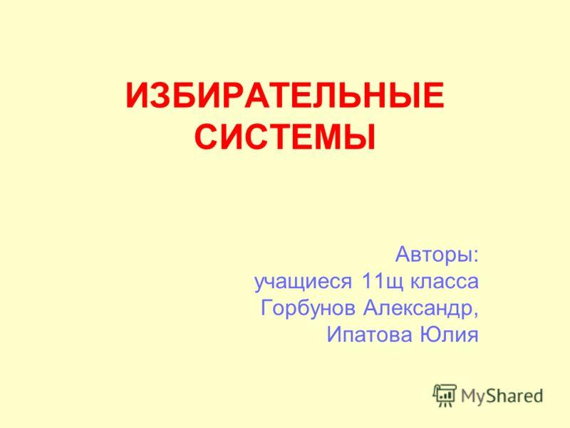 ИЗБИРАТЕЛЬНЫЕ СИСТЕМЫ Авторы: учащиеся 11щ класса Горбунов Александр, Ипатова Юлия