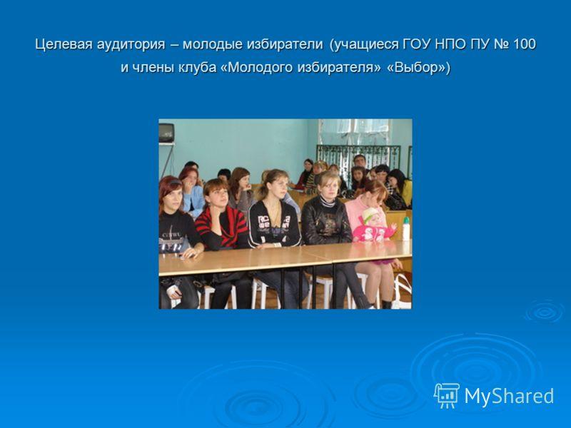 Целевая аудитория – молодые избиратели (учащиеся ГОУ НПО ПУ 100 и члены клуба «Молодого избирателя» «Выбор»)