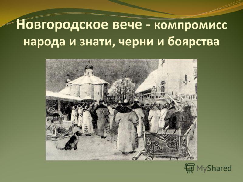 Новгородское вече - компромисс народа и знати, черни и боярства
