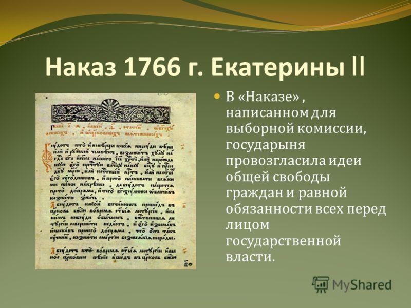 Наказ 1766 г. Екатерины II В « Наказе », написанном для выборной комиссии, государыня провозгласила идеи общей свободы граждан и равной обязанности всех перед лицом государственной власти.
