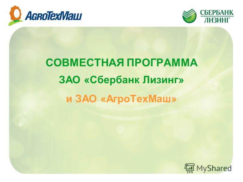 ЗАО «Сбербанк Лизинг» и ЗАО «АгроТехМаш» СОВМЕСТНАЯ ПРОГРАММА