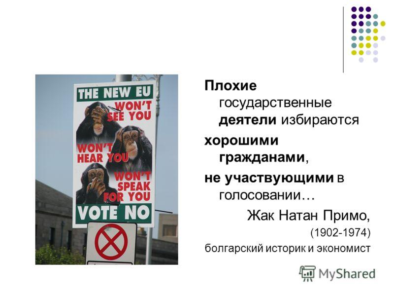 Плохие государственные деятели избираются хорошими гражданами, не участвующими в голосовании… Жак Натан Примо, (1902-1974) болгарский историк и экономист