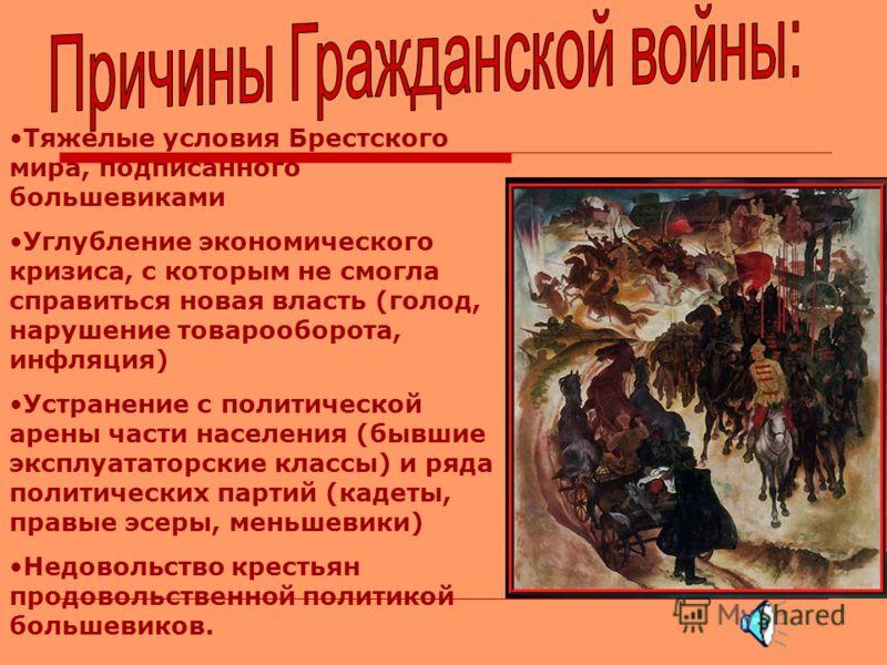 Тяжелые условия Брестского мира, подписанного большевиками Углубление экономического кризиса, с которым не смогла справиться новая власть (голод, нарушение товарооборота, инфляция) Устранение с политической арены части населения (бывшие эксплуататорс