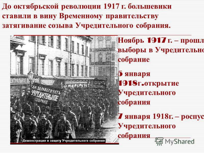 До октябрьской революции 1917 г. большевики ставили в вину Временному правительству затягивание созыва Учредительного собрания. Ноябрь 1917 г. – прошли выборы в Учредительное собрание 5 января 1918 г. открытие Учредительного собрания 7 января 1918г.