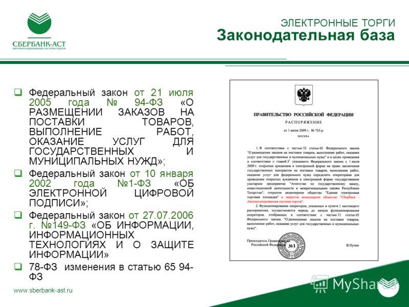 ЭЛЕКТРОННЫЕ ТОРГИ Законодательная база www.sberbank-ast.ru Федеральный закон от 21 июля 2005 года 94-ФЗ «О РАЗМЕЩЕНИИ ЗАКАЗОВ НА ПОСТАВКИ ТОВАРОВ, ВЫПОЛНЕНИЕ РАБОТ, ОКАЗАНИЕ УСЛУГ ДЛЯ ГОСУДАРСТВЕННЫХ И МУНИЦИПАЛЬНЫХ НУЖД»; Федеральный закон от 10 янв