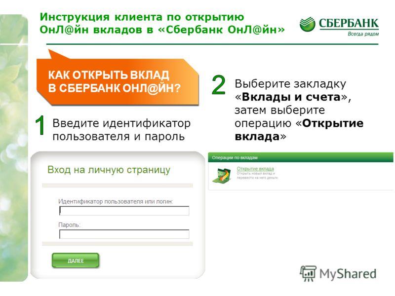1 Введите идентификатор пользователя и пароль Выберите закладку «Вклады и счета», затем выберите операцию «Открытие вклада» Инструкция клиента по открытию ОнЛ@йн вкладов в «Сбербанк ОнЛ@йн»
