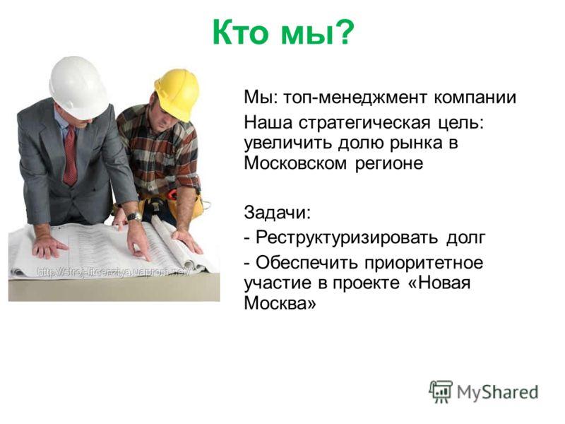 Кто мы? Мы: топ-менеджмент компании Наша стратегическая цель: увеличить долю рынка в Московском регионе Задачи: - Реструктуризировать долг - Обеспечить приоритетное участие в проекте «Новая Москва»