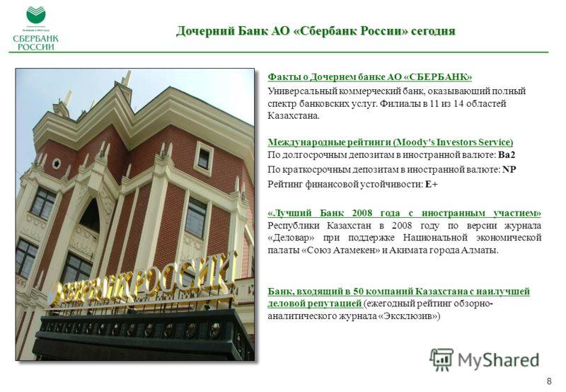 8 Факты о Дочернем банке АО «СБЕРБАНК» Универсальный коммерческий банк, оказывающий полный спектр банковских услуг. Филиалы в 11 из 14 областей Казахстана. Международные рейтинги (Moody's Investors Service) По долгосрочным депозитам в иностранной вал