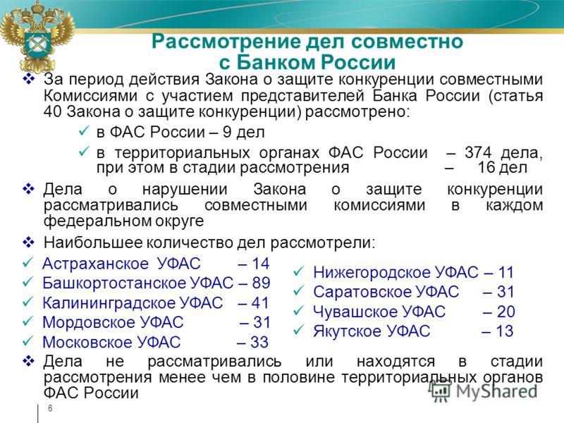 6 За период действия Закона о защите конкуренции совместными Комиссиями с участием представителей Банка России (статья 40 Закона о защите конкуренции) рассмотрено: в ФАС России – 9 дел в территориальных органах ФАС России – 374 дела, при этом в стади