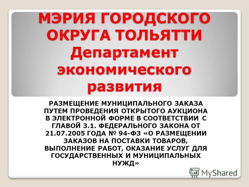 МЭРИЯ ГОРОДСКОГО ОКРУГА ТОЛЬЯТТИ Департамент экономического развития РАЗМЕЩЕНИЕ МУНИЦИПАЛЬНОГО ЗАКАЗА ПУТЕМ ПРОВЕДЕНИЯ ОТКРЫТОГО АУКЦИОНА В ЭЛЕКТРОННОЙ ФОРМЕ В СООТВЕТСТВИИ С ГЛАВОЙ 3.1. ФЕДЕРАЛЬНОГО ЗАКОНА ОТ 21.07.2005 ГОДА 94-ФЗ «О РАЗМЕЩЕНИИ ЗАКА