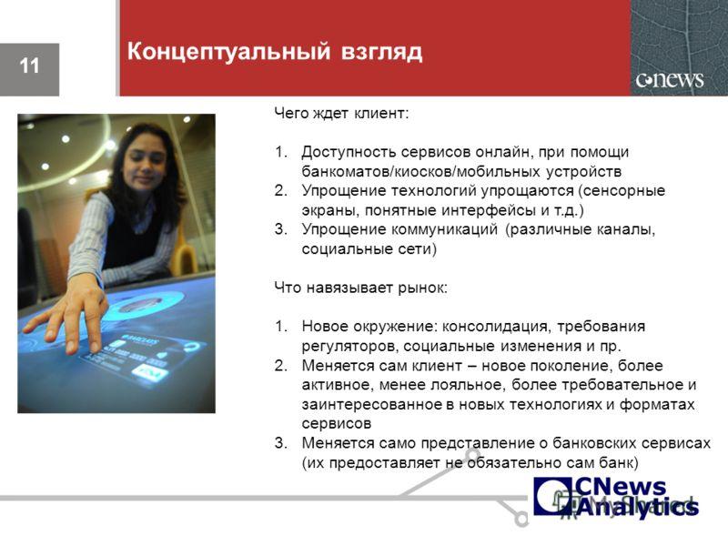 11 Концептуальный взгляд 11 Чего ждет клиент: 1.Доступность сервисов онлайн, при помощи банкоматов/киосков/мобильных устройств 2.Упрощение технологий упрощаются (сенсорные экраны, понятные интерфейсы и т.д.) 3.Упрощение коммуникаций (различные каналы