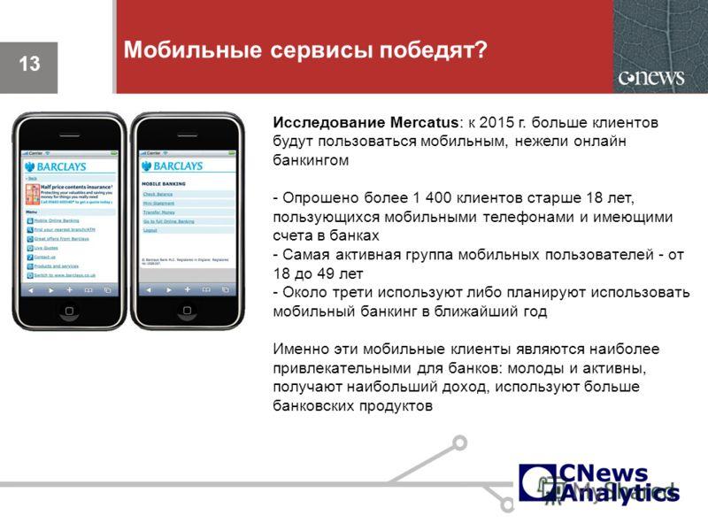 13 Мобильные сервисы победят? 13 Исследование Mercatus: к 2015 г. больше клиентов будут пользоваться мобильным, нежели онлайн банкингом - Опрошено более 1 400 клиентов старше 18 лет, пользующихся мобильными телефонами и имеющими счета в банках - Сама