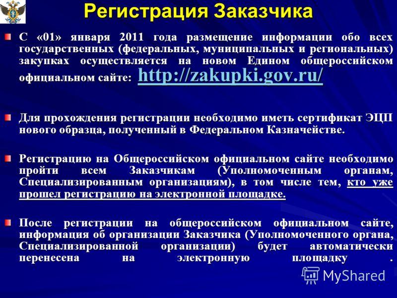 Регистрация Заказчика С «01» января 2011 года размещение информации обо всех государственных (федеральных, муниципальных и региональных) закупках осуществляется на новом Едином общероссийском официальном сайте: http://zakupki.gov.ru/ http://zakupki.g