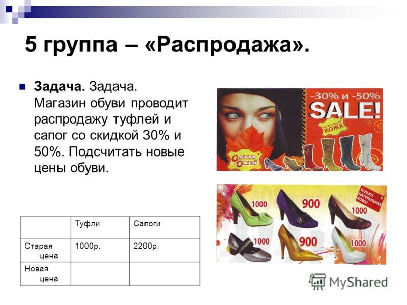 5 группа – «Распродажа». ТуфлиСапоги Старая цена 1000р.2200р. Новая цена Задача. Задача. Магазин обуви проводит распродажу туфлей и сапог со скидкой 30% и 50%. Подсчитать новые цены обуви.