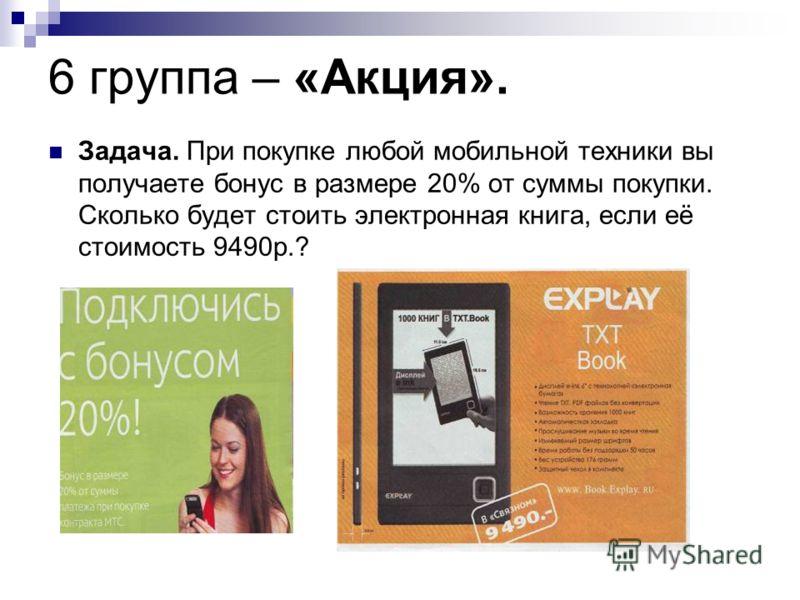 6 группа – «Акция». Задача. При покупке любой мобильной техники вы получаете бонус в размере 20% от суммы покупки. Сколько будет стоить электронная книга, если её стоимость 9490р.?