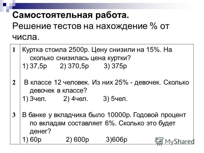 Самостоятельная работа. Решение тестов на нахождение % от числа. 123123 Куртка стоила 2500р. Цену снизили на 15%. На сколько снизилась цена куртки? 1)37,5р 2) 370,5р 3) 375р В классе 12 человек. Из них 25% - девочек. Сколько девочек в классе? 1)3чел.