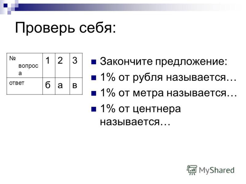 Проверь себя: вопрос а 123 ответ бав Закончите предложение: 1% от рубля называется… 1% от метра называется… 1% от центнера называется…