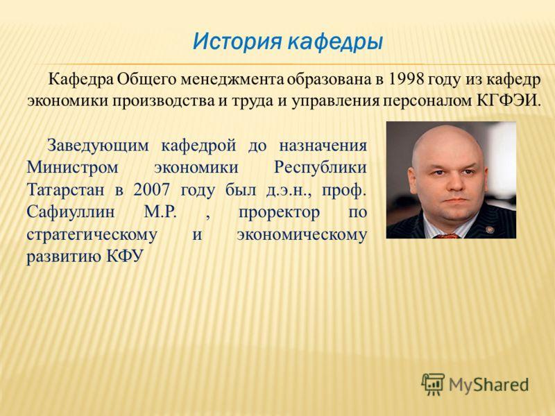 Заведующим кафедрой до назначения Министром экономики Республики Татарстан в 2007 году был д.э.н., проф. Сафиуллин М.Р., проректор по стратегическому и экономическому развитию КФУ Кафедра Общего менеджмента образована в 1998 году из кафедр экономики