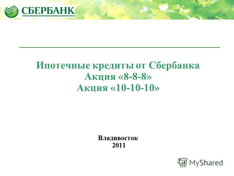 Ипотечные кредиты от Сбербанка Акция «8-8-8» Акция «10-10-10»Владивосток 2011 2011