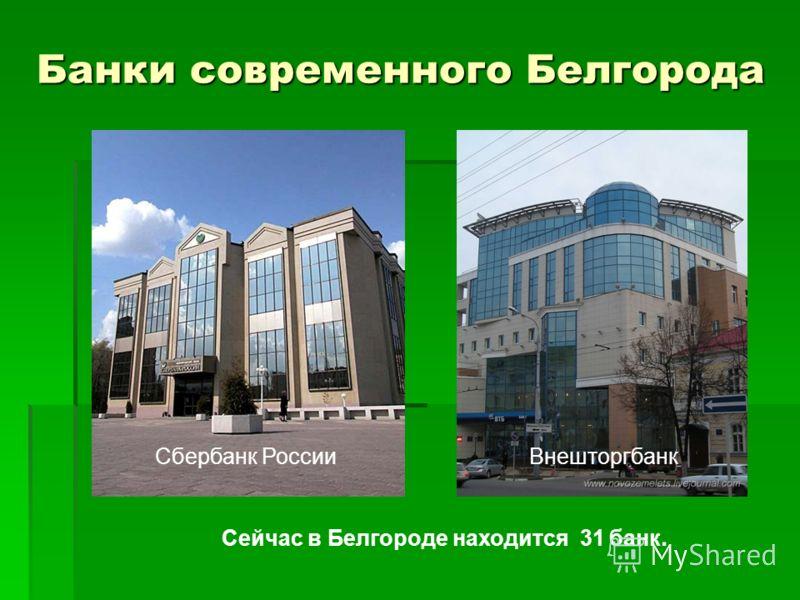 Банки современного Белгорода Сбербанк РоссииВнешторгбанк Сейчас в Белгороде находится 31 банк.