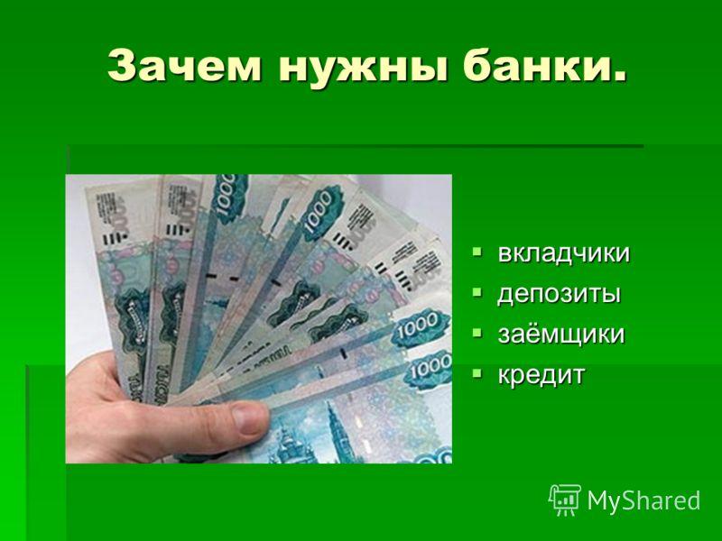 Зачем нужны банки. вкладчики вкладчики депозиты депозиты заёмщики заёмщики кредит кредит