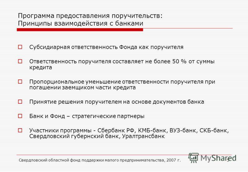 Свердловский областной фонд поддержки малого предпринимательства, 2007 г.5 Программа предоставления поручительств: Принципы взаимодействия с банками Субсидиарная ответственность Фонда как поручителя Ответственность поручителя составляет не более 50 %
