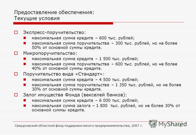 Свердловский областной фонд поддержки малого предпринимательства, 2007 г.6 Предоставление обеспечения: Текущие условия Экспресс-поручительство: максимальная сумма кредита – 600 тыс. рублей; максимальная сумма поручительства – 300 тыс. рублей, но не б