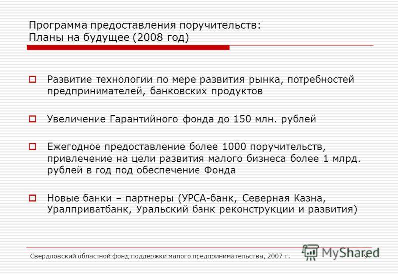 Свердловский областной фонд поддержки малого предпринимательства, 2007 г.9 Программа предоставления поручительств: Планы на будущее (2008 год) Развитие технологии по мере развития рынка, потребностей предпринимателей, банковских продуктов Увеличение