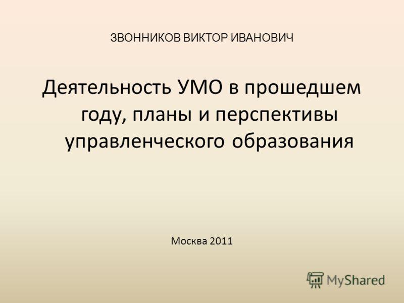 ЗВОННИКОВ ВИКТОР ИВАНОВИЧ Деятельность УМО в прошедшем году, планы и перспективы управленческого образования Москва 2011