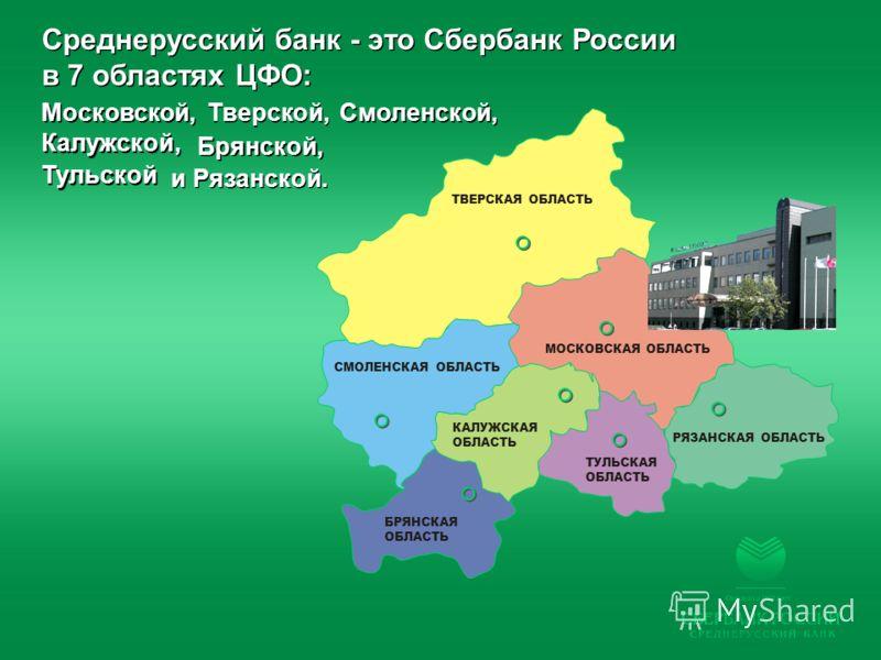 РЯЗАНСКАЯ ОБЛАСТЬ ТУЛЬСКАЯ ОБЛАСТЬ БРЯНСКАЯ ОБЛАСТЬ КАЛУЖСКАЯ ОБЛАСТЬ СМОЛЕНСКАЯ ОБЛАСТЬ ТВЕРСКАЯ ОБЛАСТЬ МОСКОВСКАЯ ОБЛАСТЬ Среднерусский банк - это Сбербанк России в 7 областях ЦФО: Среднерусский банк - это Сбербанк России в 7 областях ЦФО: и Рязан