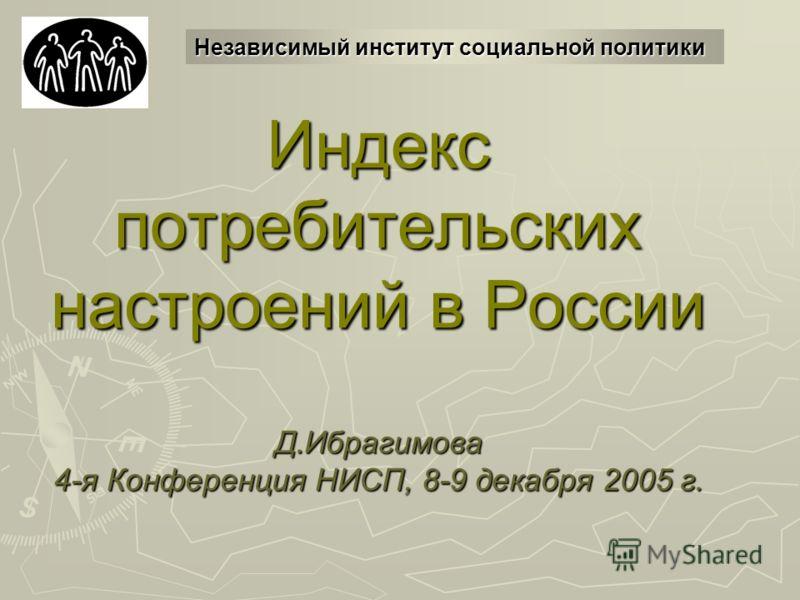 Индекс потребительских настроений в России Д.Ибрагимова 4-я Конференция НИСП, 8-9 декабря 2005 г. Независимый институт социальной политики