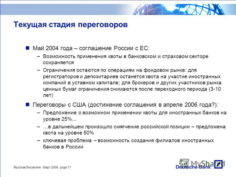 Ярослав Лисоволик · Март 2006 · page 11 Текущая стадия переговоров Май 2004 года – соглашение России с ЕС: –Возможность применения квоты в банковском и страховом секторе сохраняется –Ограничения остаются по операциям на фондовом рынке: для регистрато