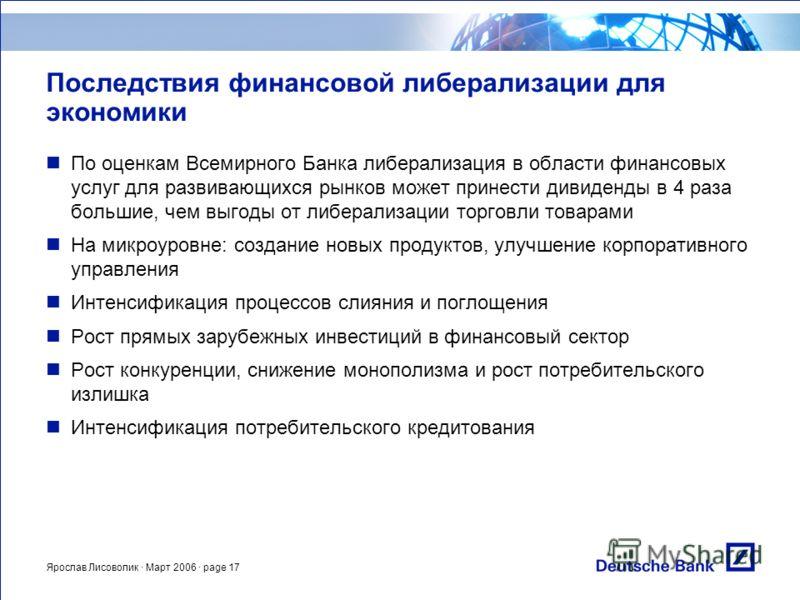 Ярослав Лисоволик · Март 2006 · page 17 Последствия финансовой либерализации для экономики По оценкам Всемирного Банка либерализация в области финансовых услуг для развивающихся рынков может принести дивиденды в 4 раза большие, чем выгоды от либерали