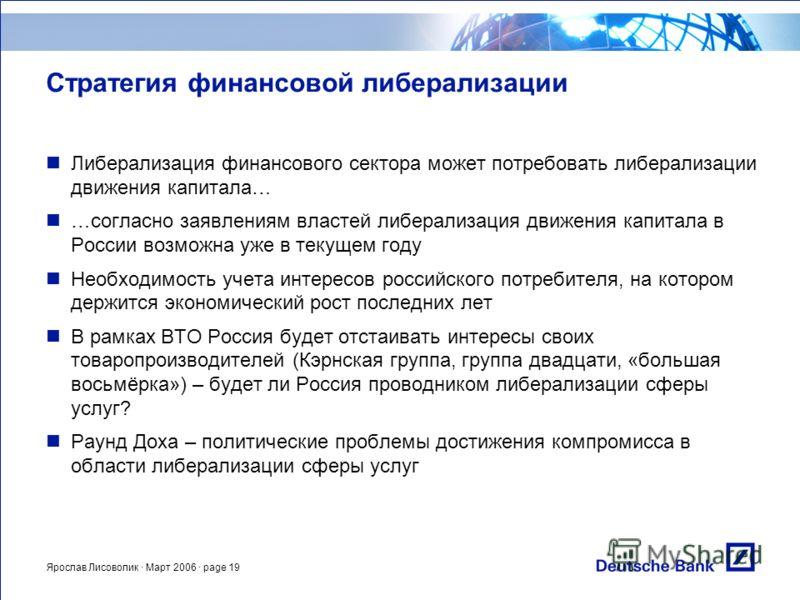 Ярослав Лисоволик · Март 2006 · page 19 Стратегия финансовой либерализации Либерализация финансового сектора может потребовать либерализации движения капитала… …согласно заявлениям властей либерализация движения капитала в России возможна уже в текущ