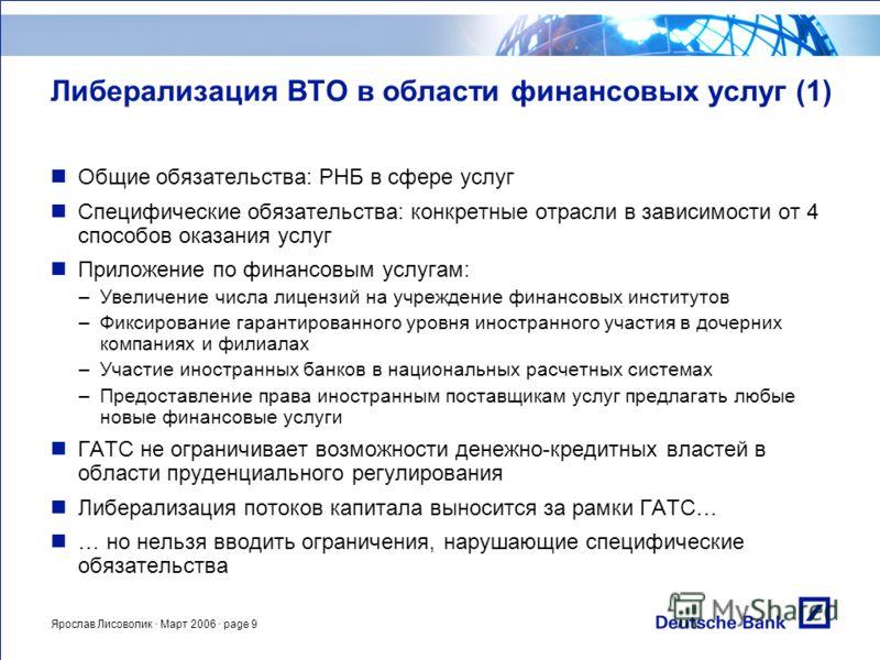 Ярослав Лисоволик · Март 2006 · page 9 Либерализация ВТО в области финансовых услуг (1) Общие обязательства: РНБ в сфере услуг Специфические обязательства: конкретные отрасли в зависимости от 4 способов оказания услуг Приложение по финансовым услугам