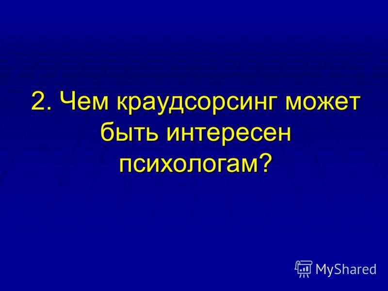2. Чем краудсорсинг может быть интересен психологам?