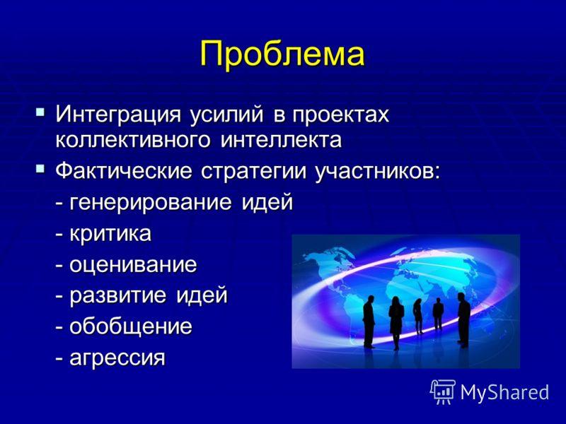 Проблема Интеграция усилий в проектах коллективного интеллекта Интеграция усилий в проектах коллективного интеллекта Фактические стратегии участников: Фактические стратегии участников: - генерирование идей - критика - оценивание - развитие идей - обо