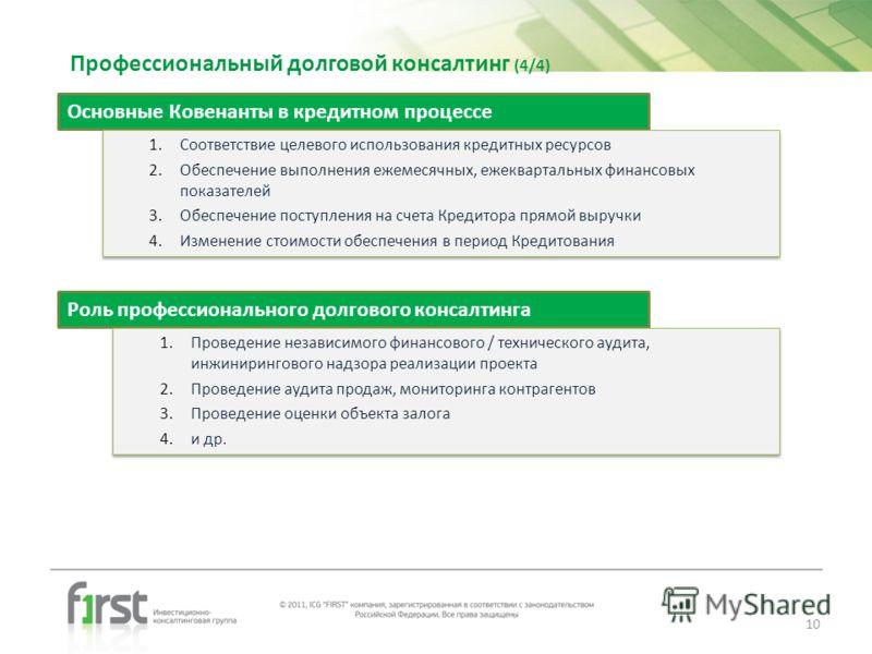 Профессиональный долговой консалтинг (4/4) Основные Ковенанты в кредитном процессе 1.Соответствие целевого использования кредитных ресурсов 2.Обеспечение выполнения ежемесячных, ежеквартальных финансовых показателей 3.Обеспечение поступления на счета