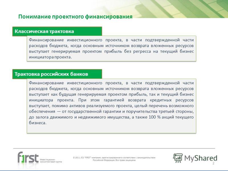 Понимание проектного финансирования Трактовка российских банков Финансирование инвестиционного проекта, в части подтвержденной части расходов бюджета, когда основным источником возврата вложенных ресурсов выступает как будущая генерируемая проектом п